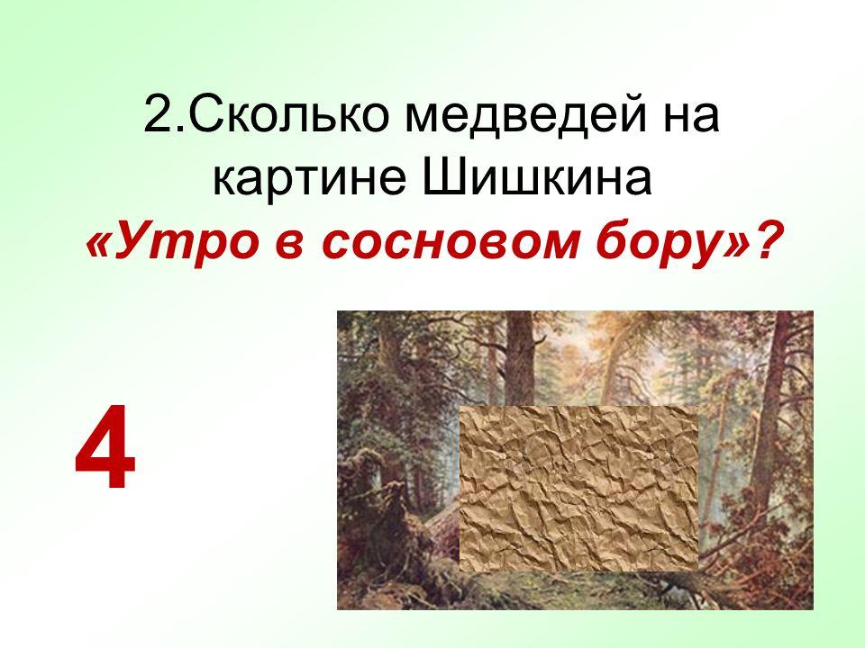 2.Сколько медведей на картине Шишкина «Утро в сосновом бору»? 4