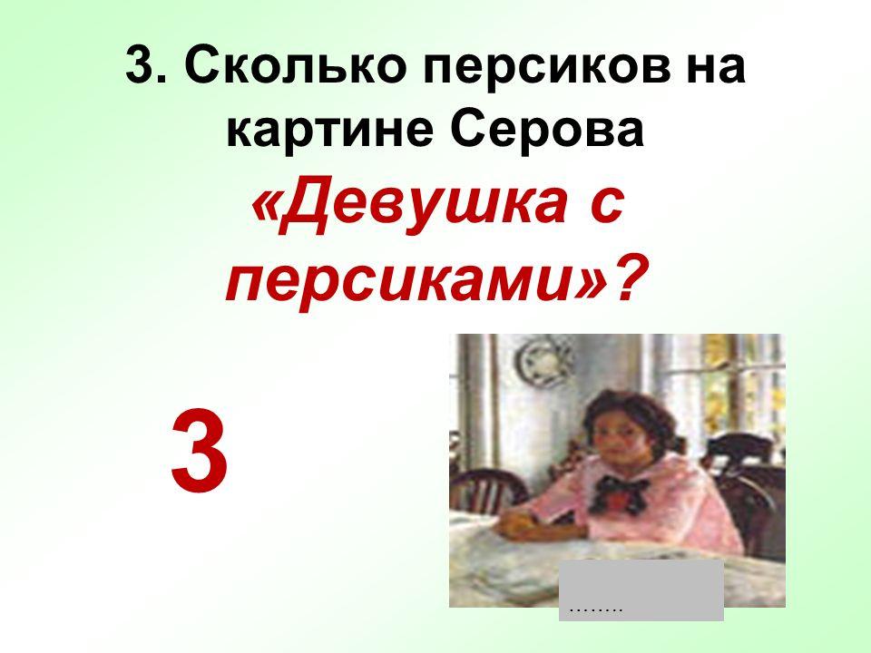 3. Сколько персиков на картине Серова «Девушка с персиками»? 3 ……..