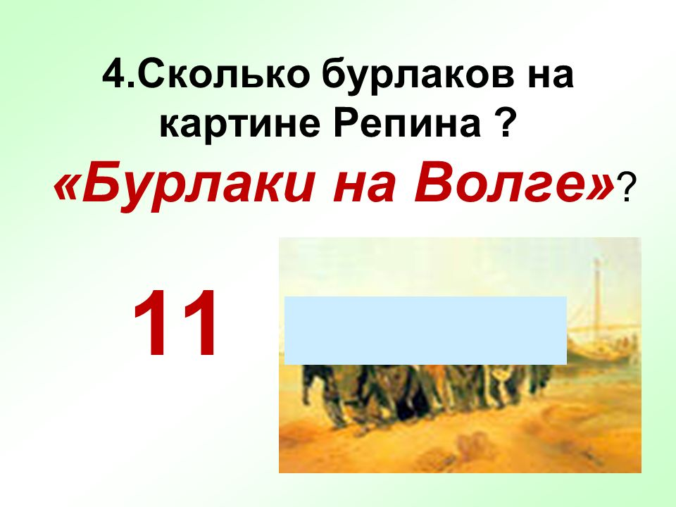 4.Сколько бурлаков на картине Репина ? «Бурлаки на Волге» ? 11