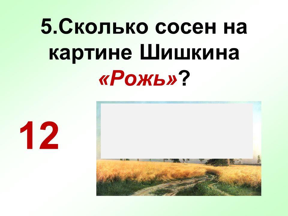 5.Сколько сосен на картине Шишкина «Рожь»? 12