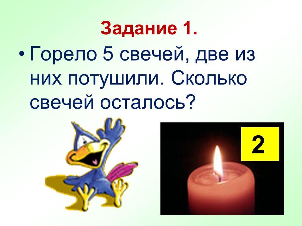 Задание 1. Горело 5 свечей, две из них потушили. Сколько свечей осталось? 2
