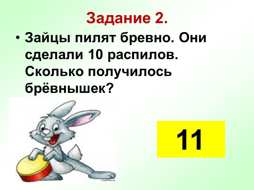 Задание 2. Зайцы пилят бревно. Они сделали 10 распилов. Сколько получилось брёвнышек? 11