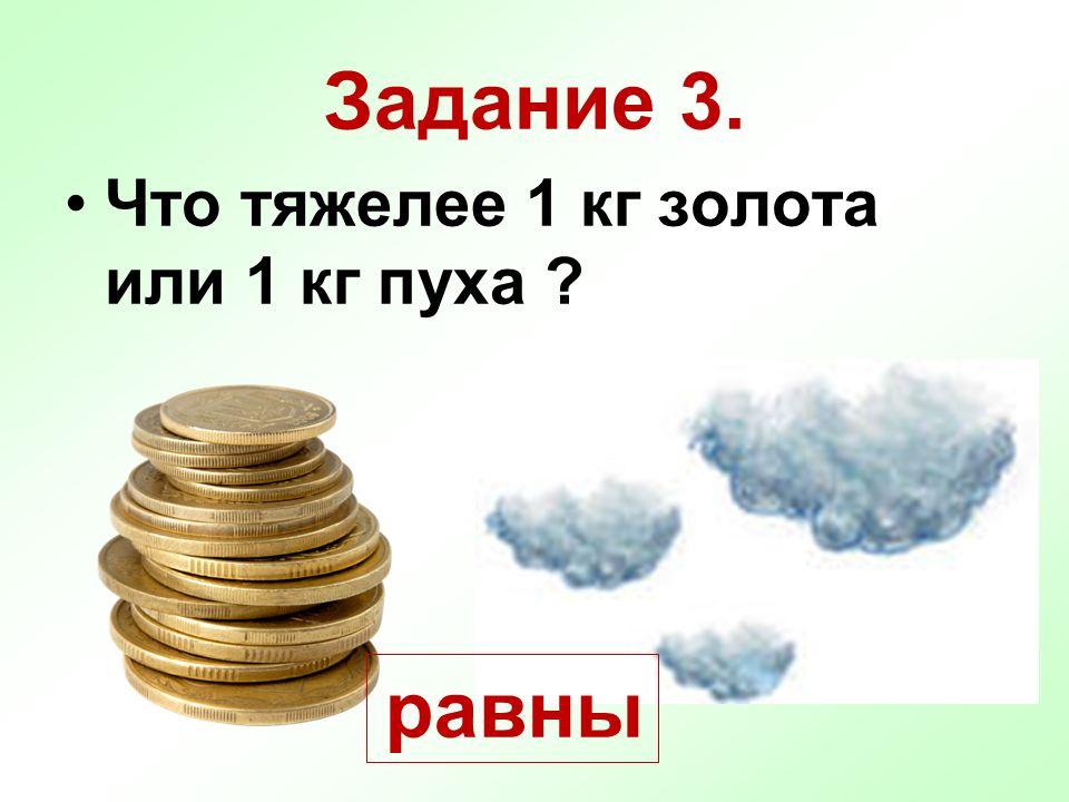 Задание 3. Что тяжелее 1 кг золота или 1 кг пуха ? равны
