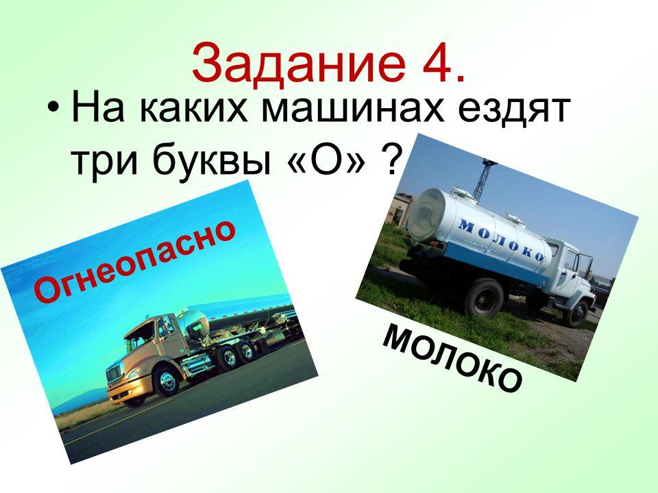Задание 4. На каких машинах ездят три буквы «О» ? Огнеопасно МОЛОКО