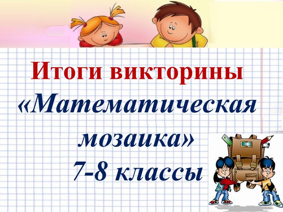 Итоги викторины «Математическая мозаика» 7-8 классы
