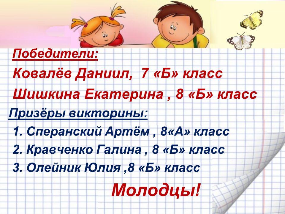 Победители: Ковалёв Даниил, 7 «Б» класс Шишкина Екатерина, 8 «Б» класс Призёры викторины: 1.