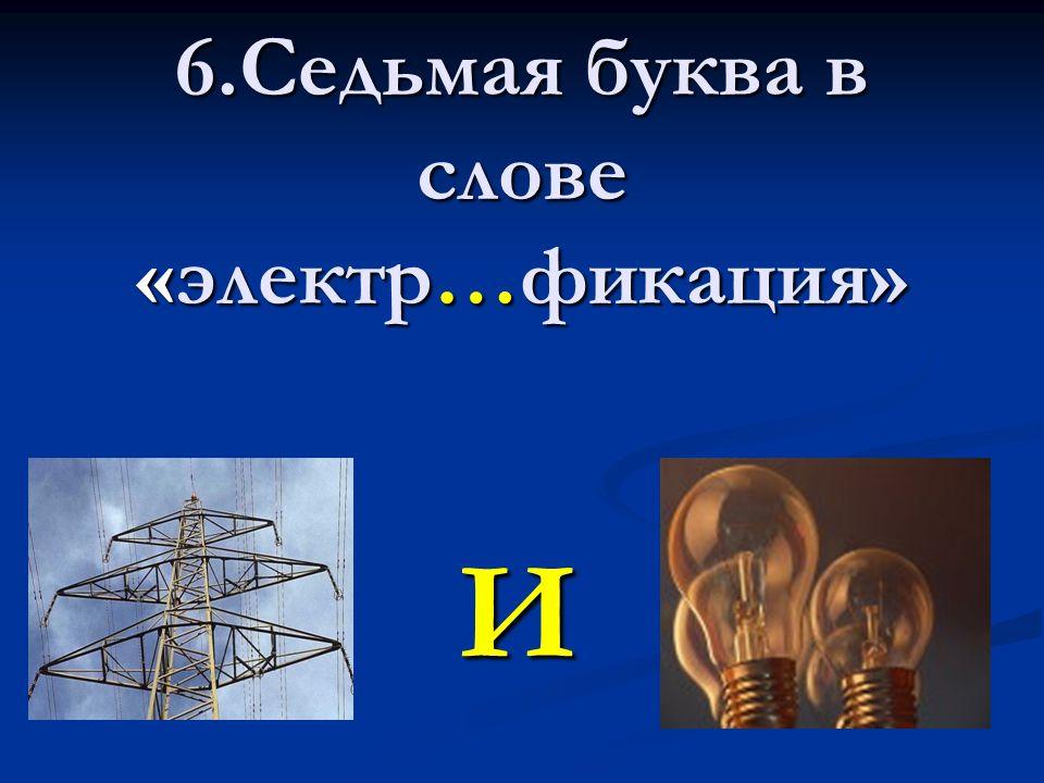 6.Седьмая буква в слове «электр…фикация» И