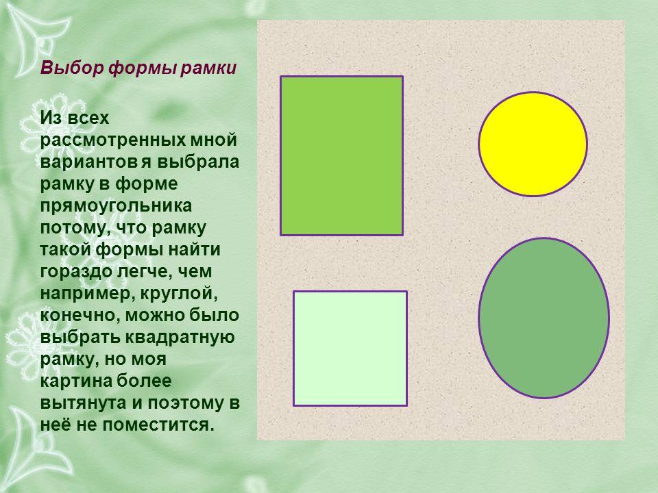 Выбор формы рамки Из всех рассмотренных мной вариантов я выбрала рамку в форме прямоугольника потому, что рамку такой формы найти гораздо легче, чем например, круглой, конечно, можно было выбрать квадратную рамку, но моя картина более вытянута и поэтому в неё не поместится.