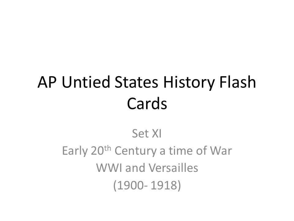 AP Untied States History Flash Cards Set XI Early 20 th Century a time of War WWI and Versailles (1900- 1918)