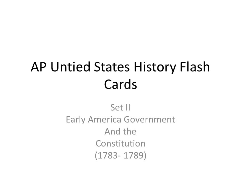 AP Untied States History Flash Cards Set II Early America Government And the Constitution (1783- 1789)