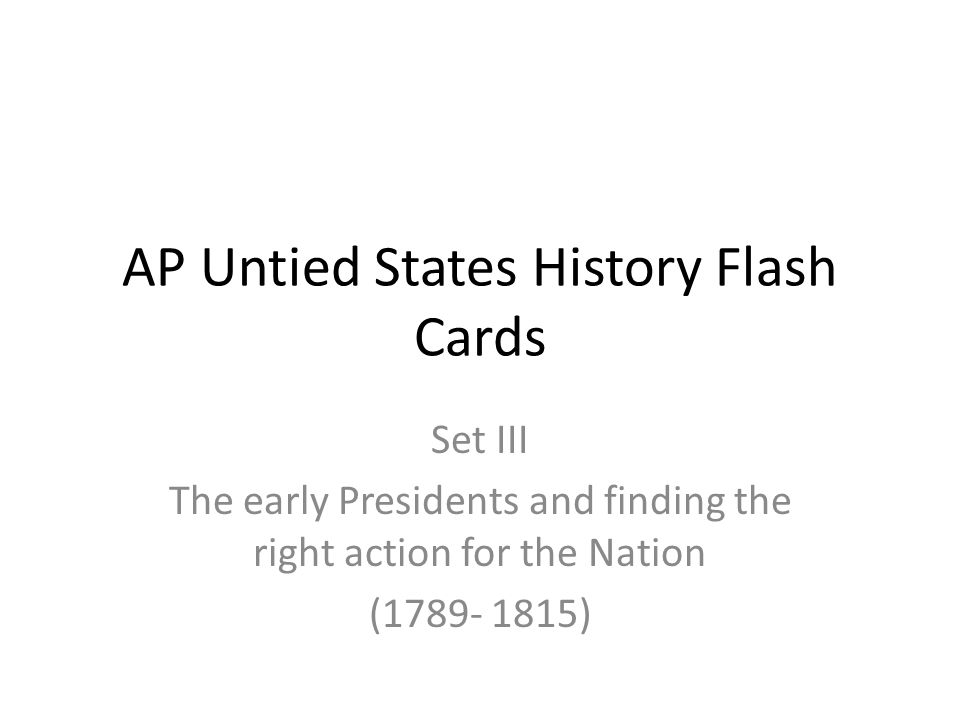 AP Untied States History Flash Cards Set III The early Presidents and finding the right action for the Nation (1789- 1815)