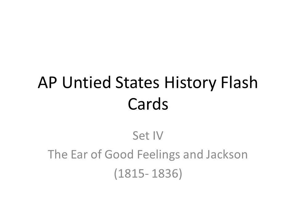 AP Untied States History Flash Cards Set IV The Ear of Good Feelings and Jackson (1815- 1836)