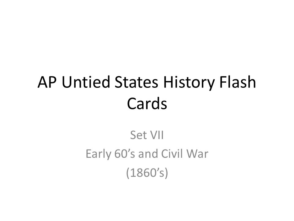 AP Untied States History Flash Cards Set VII Early 60's and Civil War (1860's)