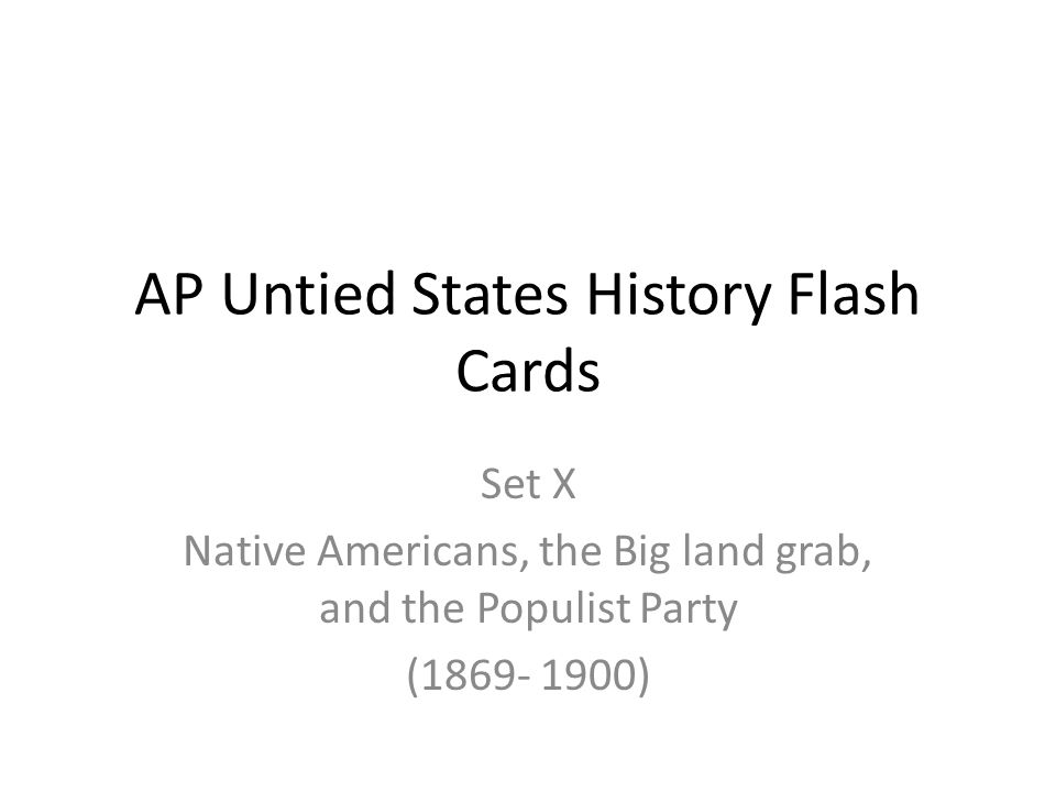 AP Untied States History Flash Cards Set X Native Americans, the Big land grab, and the Populist Party (1869- 1900)