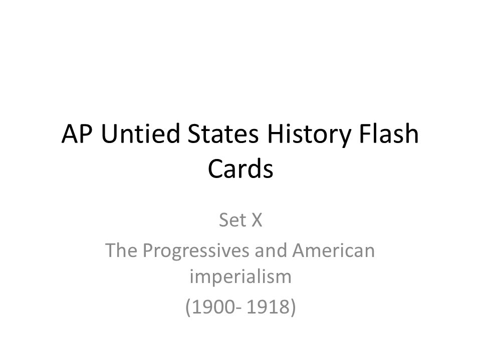 AP Untied States History Flash Cards Set X The Progressives and American imperialism (1900- 1918)
