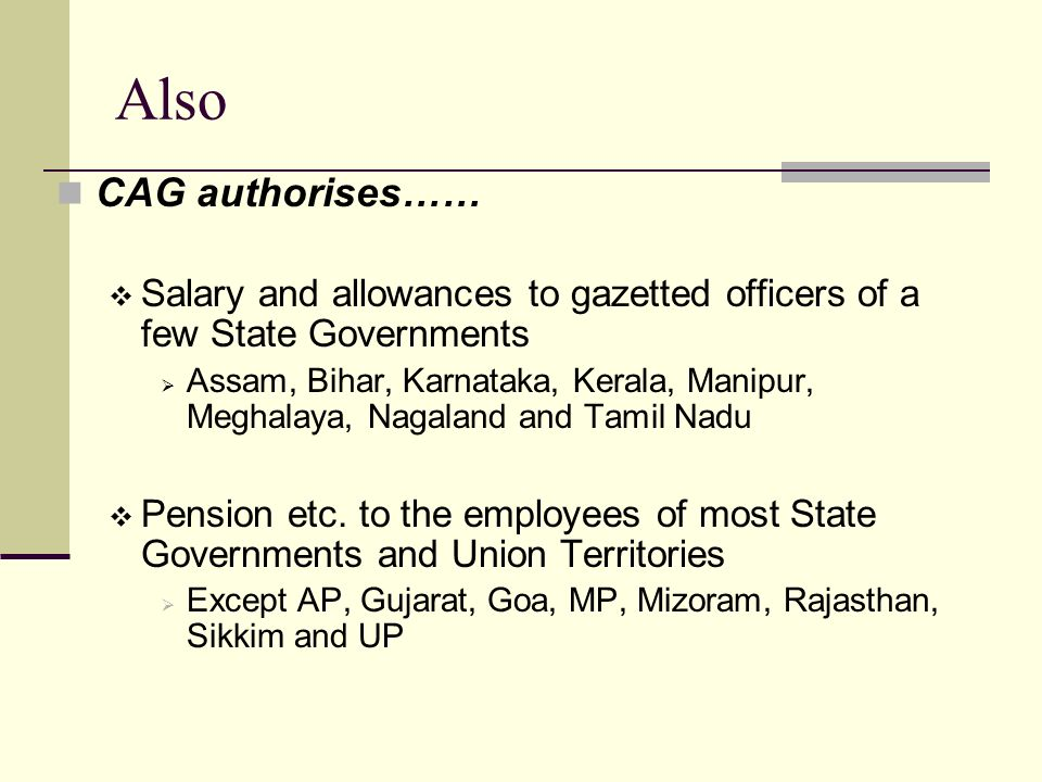 Also CAG authorises……  Salary and allowances to gazetted officers of a few State Governments  Assam, Bihar, Karnataka, Kerala, Manipur, Meghalaya, Nagaland and Tamil Nadu  Pension etc.