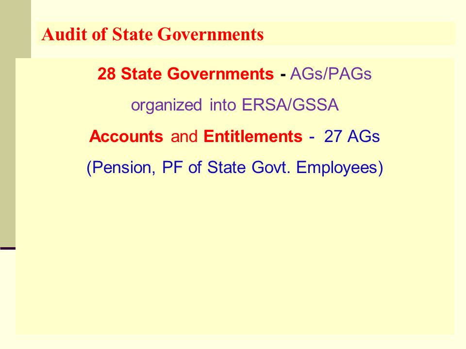 Audit of State Governments 28 State Governments - AGs/PAGs organized into ERSA/GSSA Accounts and Entitlements - 27 AGs (Pension, PF of State Govt.