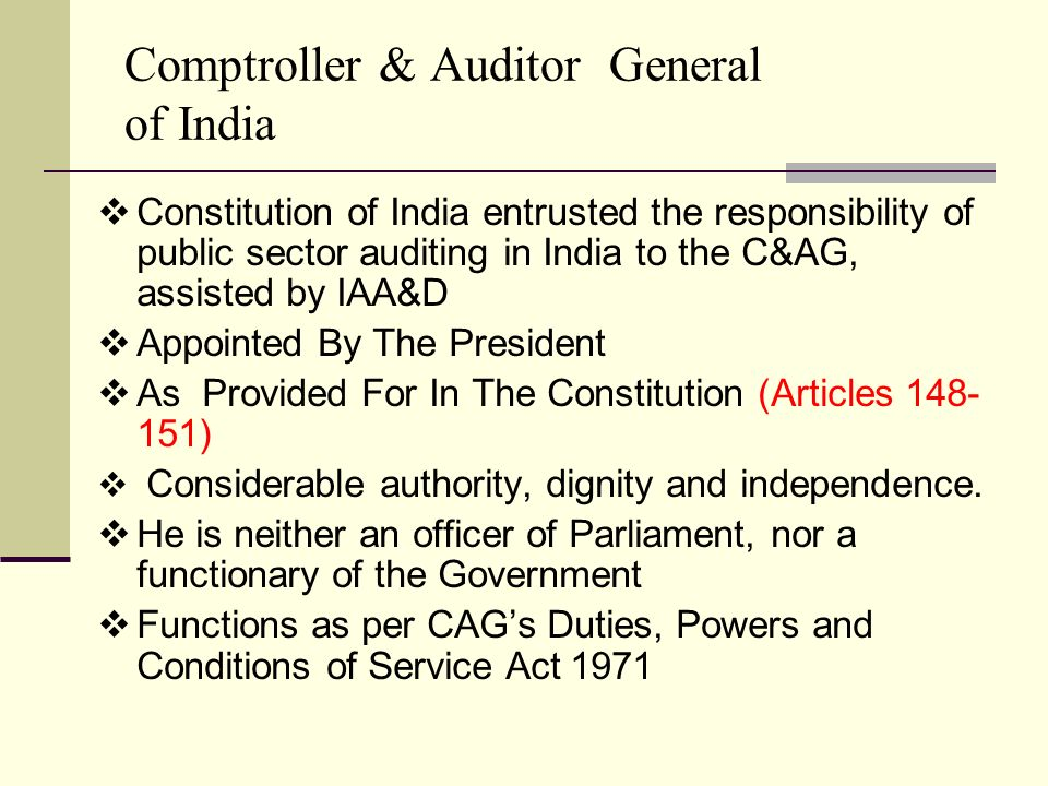 Comptroller & Auditor General of India  Constitution of India entrusted the responsibility of public sector auditing in India to the C&AG, assisted by IAA&D  Appointed By The President  As Provided For In The Constitution (Articles 148- 151)  Considerable authority, dignity and independence.