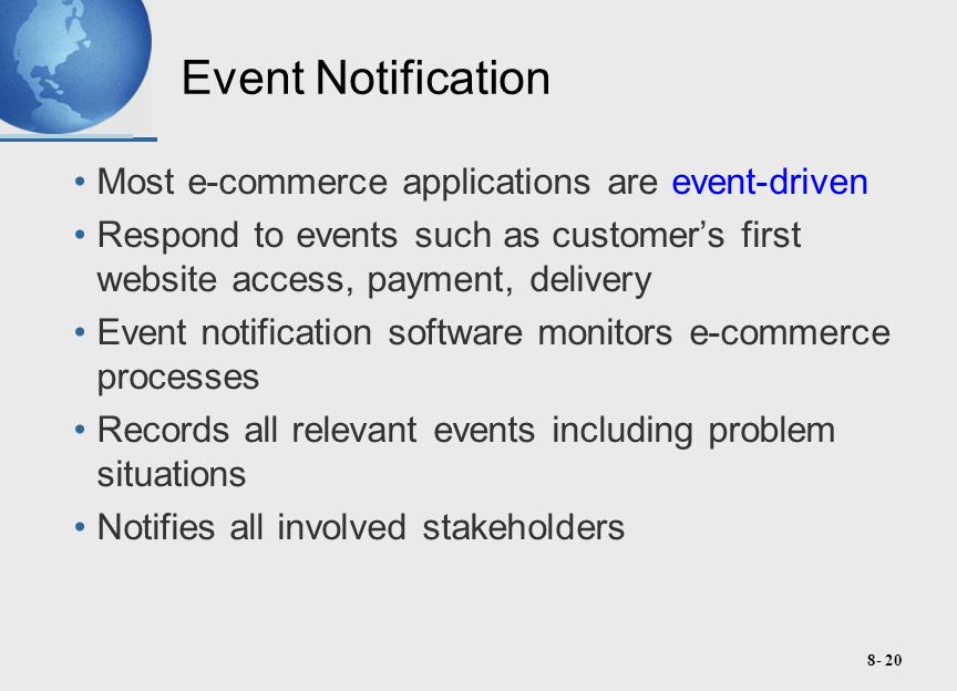 8- 20 Event Notification Most e-commerce applications are event-driven Respond to events such as customer's first website access, payment, delivery Event notification software monitors e-commerce processes Records all relevant events including problem situations Notifies all involved stakeholders