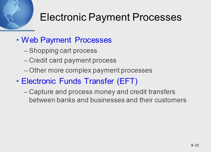 8- 22 Electronic Payment Processes Web Payment Processes –Shopping cart process –Credit card payment process –Other more complex payment processes Electronic Funds Transfer (EFT) –Capture and process money and credit transfers between banks and businesses and their customers