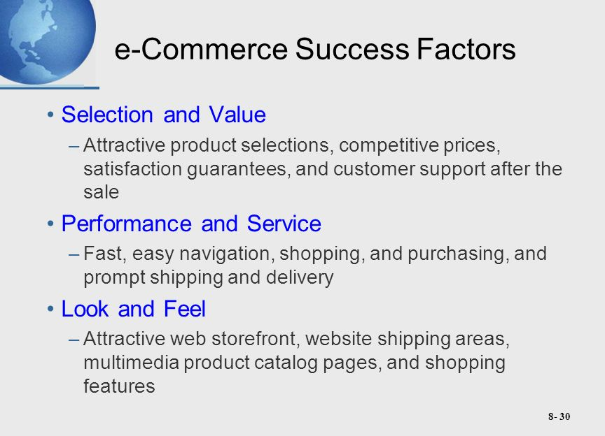8- 30 e-Commerce Success Factors Selection and Value –Attractive product selections, competitive prices, satisfaction guarantees, and customer support after the sale Performance and Service –Fast, easy navigation, shopping, and purchasing, and prompt shipping and delivery Look and Feel –Attractive web storefront, website shipping areas, multimedia product catalog pages, and shopping features