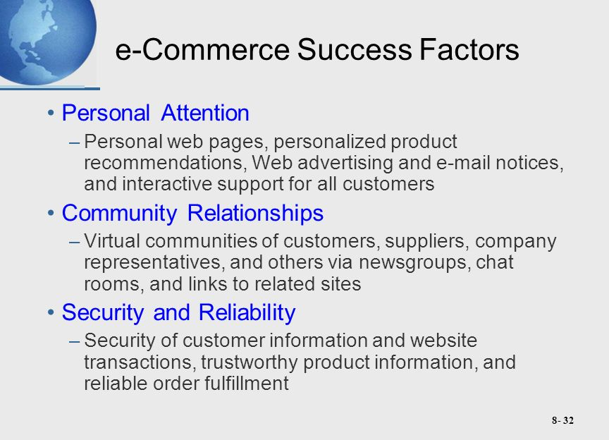 8- 32 e-Commerce Success Factors Personal Attention –Personal web pages, personalized product recommendations, Web advertising and e-mail notices, and interactive support for all customers Community Relationships –Virtual communities of customers, suppliers, company representatives, and others via newsgroups, chat rooms, and links to related sites Security and Reliability –Security of customer information and website transactions, trustworthy product information, and reliable order fulfillment