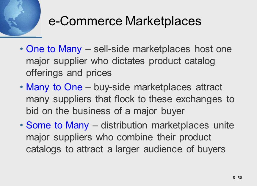 8- 38 e-Commerce Marketplaces One to Many – sell-side marketplaces host one major supplier who dictates product catalog offerings and prices Many to One – buy-side marketplaces attract many suppliers that flock to these exchanges to bid on the business of a major buyer Some to Many – distribution marketplaces unite major suppliers who combine their product catalogs to attract a larger audience of buyers