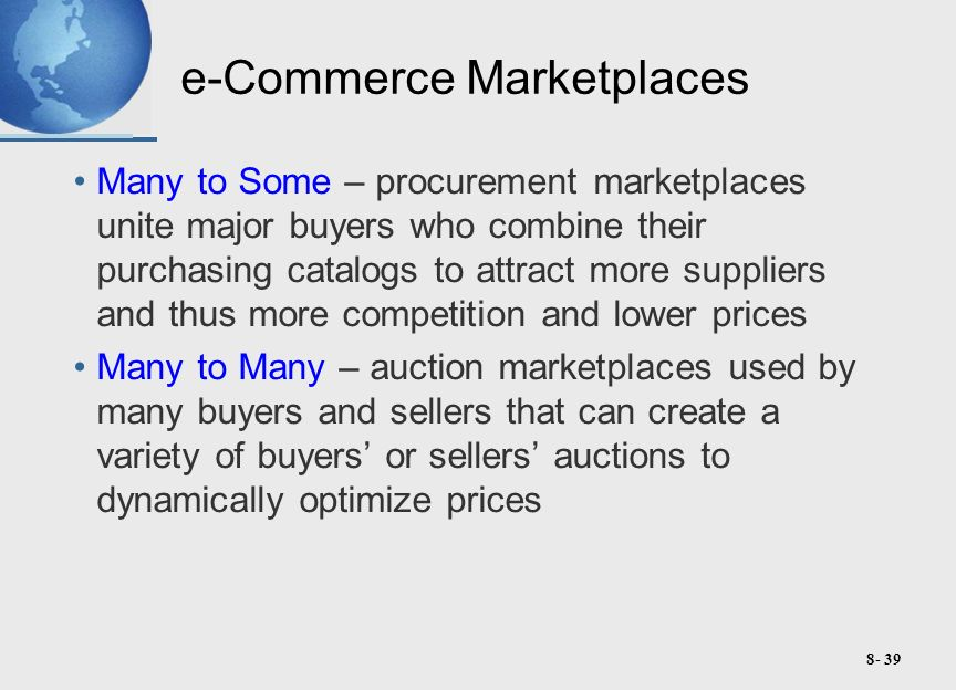8- 39 e-Commerce Marketplaces Many to Some – procurement marketplaces unite major buyers who combine their purchasing catalogs to attract more suppliers and thus more competition and lower prices Many to Many – auction marketplaces used by many buyers and sellers that can create a variety of buyers' or sellers' auctions to dynamically optimize prices