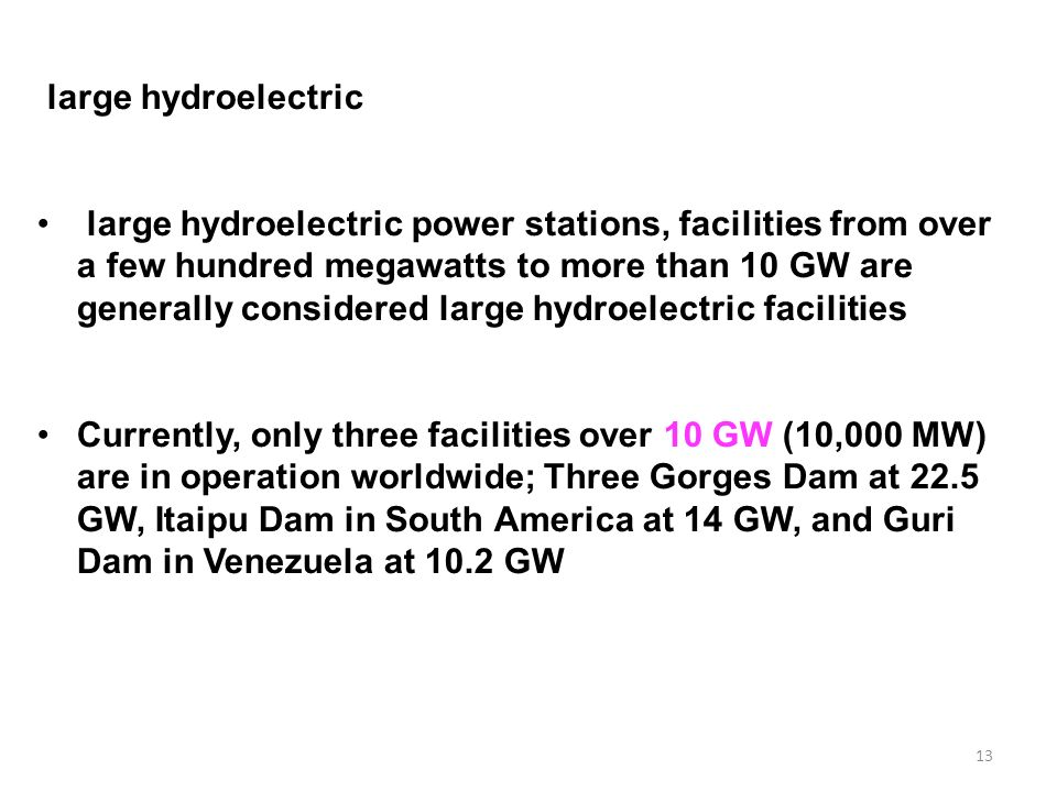 13 large hydroelectric large hydroelectric power stations, facilities from over a few hundred megawatts to more than 10 GW are generally considered large hydroelectric facilities Currently, only three facilities over 10 GW (10,000 MW) are in operation worldwide; Three Gorges Dam at 22.5 GW, Itaipu Dam in South America at 14 GW, and Guri Dam in Venezuela at 10.2 GW