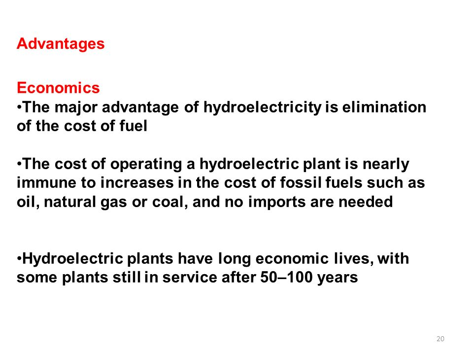 20 Advantages Economics The major advantage of hydroelectricity is elimination of the cost of fuel The cost of operating a hydroelectric plant is nearly immune to increases in the cost of fossil fuels such as oil, natural gas or coal, and no imports are needed Hydroelectric plants have long economic lives, with some plants still in service after 50–100 years