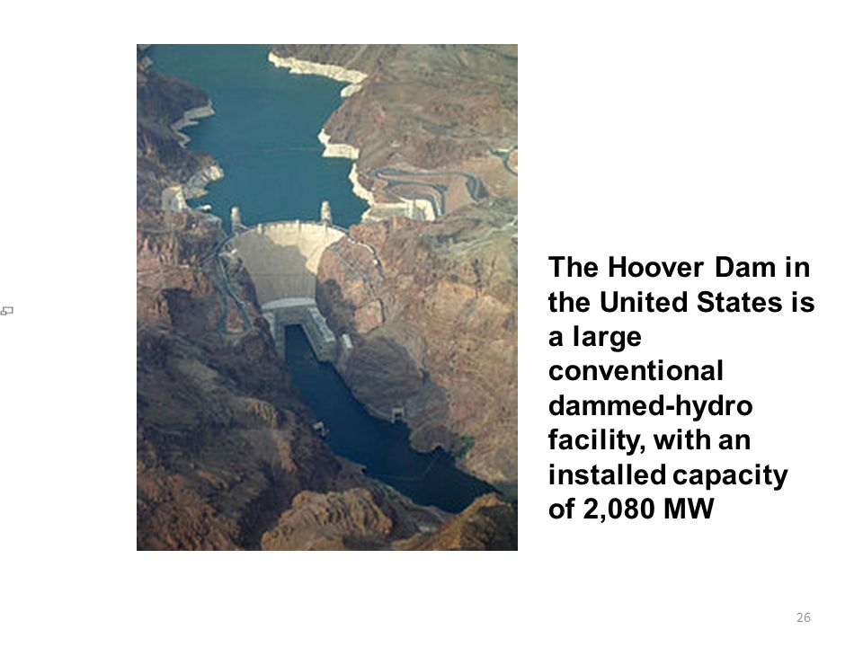 26 The Hoover Dam in the United States is a large conventional dammed-hydro facility, with an installed capacity of 2,080 MW
