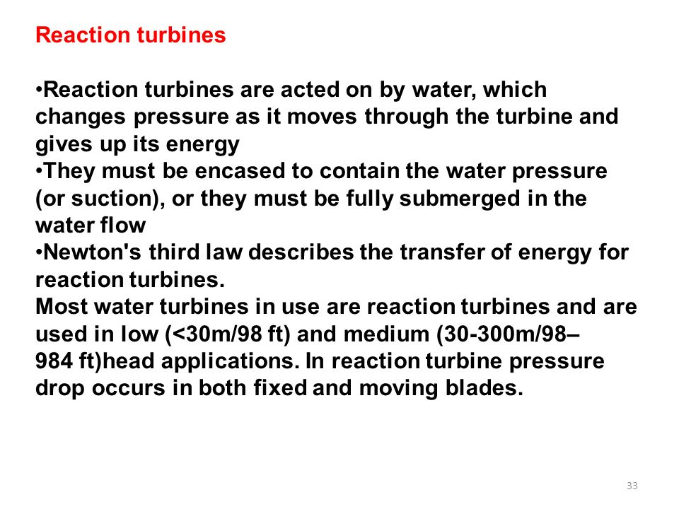 33 Reaction turbines Reaction turbines are acted on by water, which changes pressure as it moves through the turbine and gives up its energy They must be encased to contain the water pressure (or suction), or they must be fully submerged in the water flow Newton s third law describes the transfer of energy for reaction turbines.