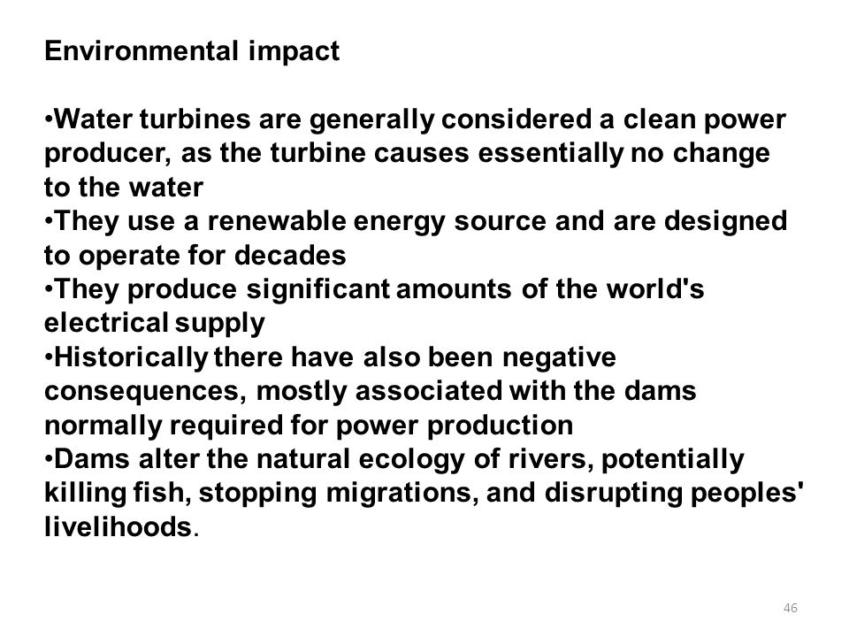 46 Environmental impact Water turbines are generally considered a clean power producer, as the turbine causes essentially no change to the water They use a renewable energy source and are designed to operate for decades They produce significant amounts of the world s electrical supply Historically there have also been negative consequences, mostly associated with the dams normally required for power production Dams alter the natural ecology of rivers, potentially killing fish, stopping migrations, and disrupting peoples livelihoods.