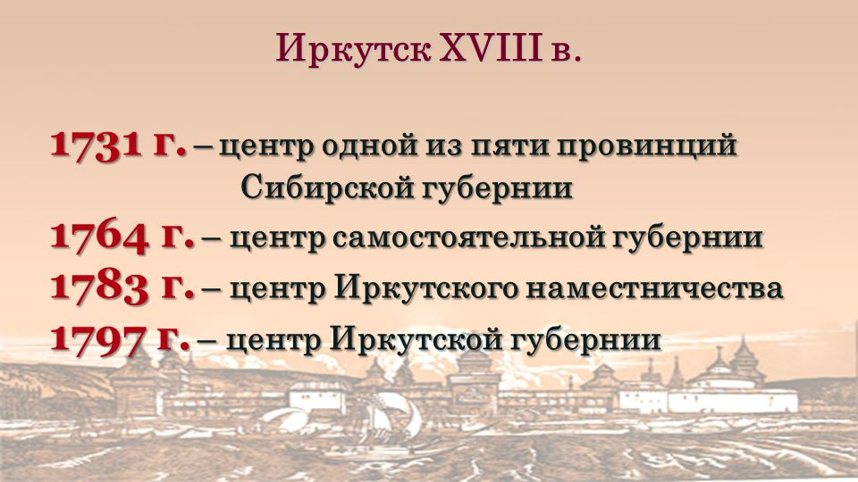Иркутск XVIII в. 1731 г. –центр одной из пяти провинций Сибирской губернии 1764 г.