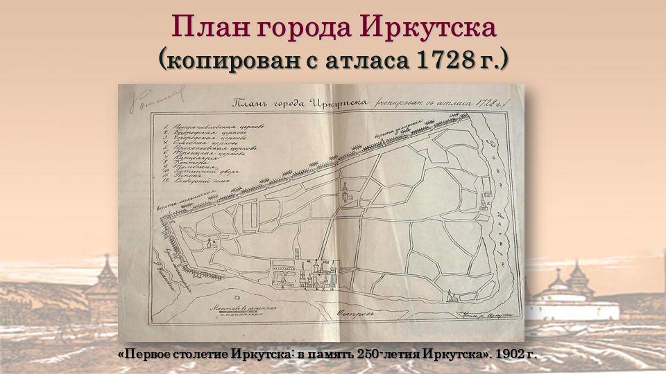 План города Иркутска (копирован с атласа 1728 г.) «Первое столетие Иркутска: в память 250-летия Иркутска».