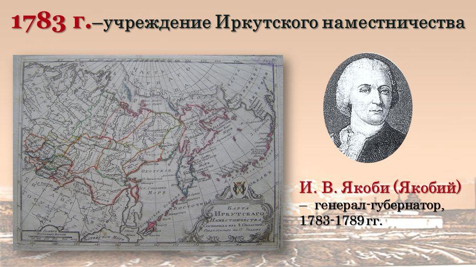 1783 г. –учреждение Иркутского наместничества И. В.