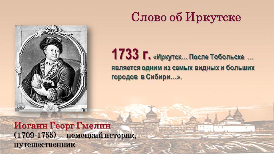 Иоганн Георг Гмелин (1709-1755) – немецкий историк, путешественник Слово об Иркутске 1733 г.