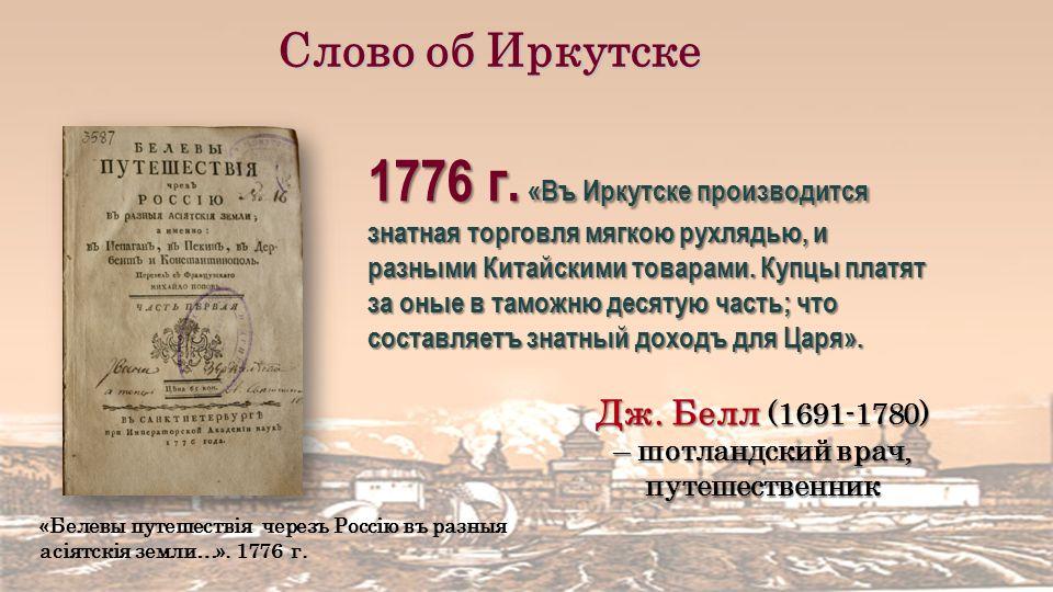 1776 г. «Въ Иркутске производится знатная торговля мягкою рухлядью, и разными Китайскими товарами.