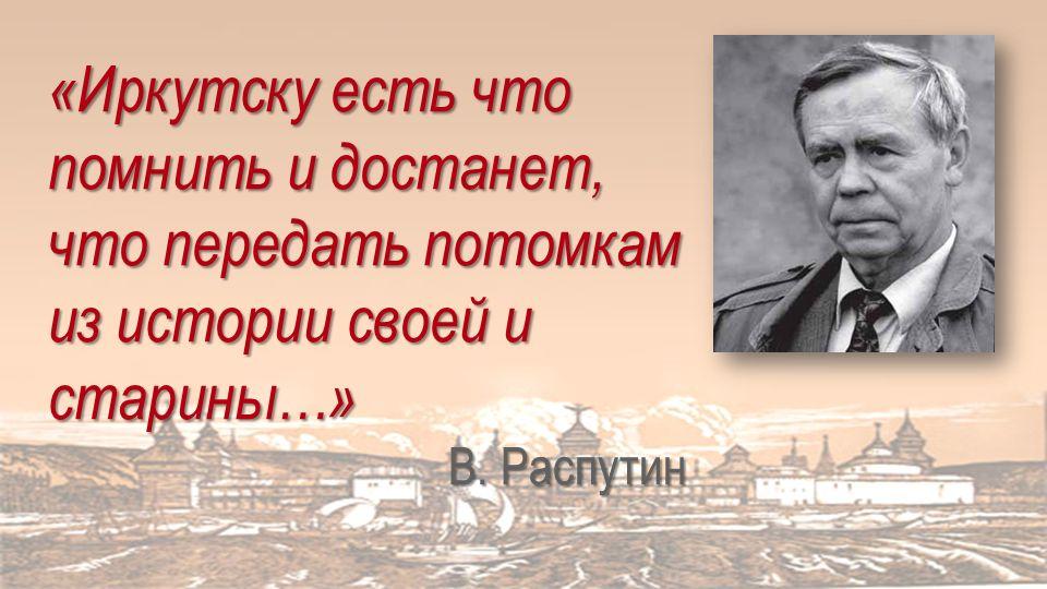 «Иркутску есть что помнить и достанет, что передать потомкам из истории своей и старины…» В.
