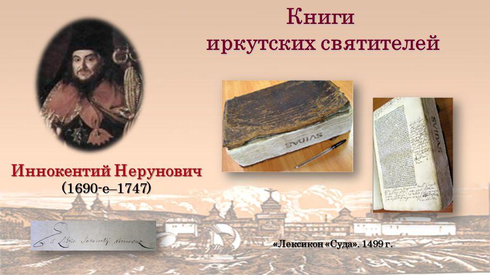 Книги иркутских святителей иркутских святителей Иннокентий Нерунович (1690-е–1747) «Лексикон «Суда».