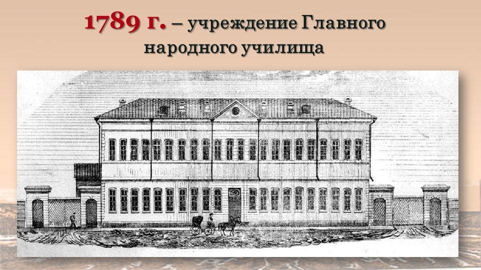 1789 г. – учреждение Главного народного училища