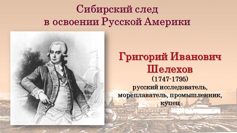 Сибирский след в освоении Русской Америки Григорий Иванович Шелехов (1747-1795) русский исследователь, мореплаватель, промышленник, купец