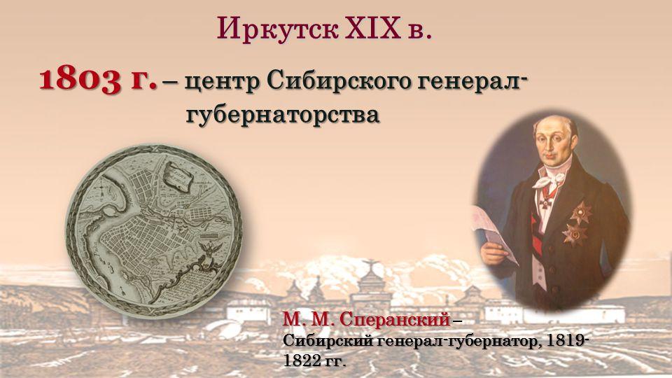 Иркутск XIХ в. 1803 г. – центр Сибирского генерал- губернаторства М.