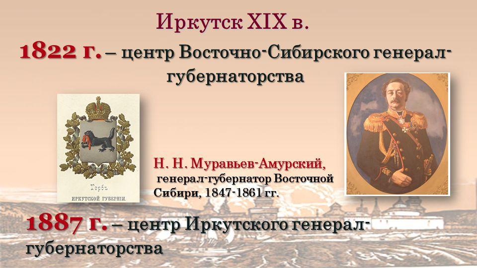 Иркутск XIХ в. 1822 г. – центр Восточно-Сибирского генерал- губернаторства 1887 г.