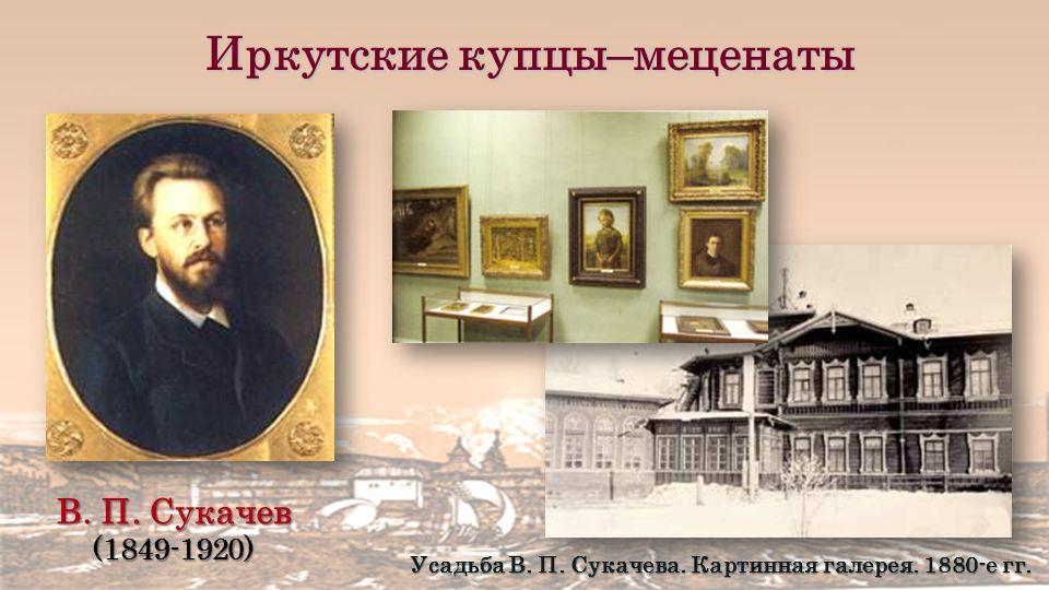 Иркутские купцы–меценаты В. П. Сукачев (1849-1920) Усадьба В.