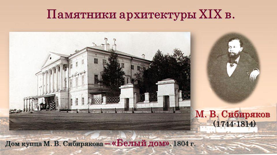 Памятники архитектуры XIX в. М. В. Сибиряков (1744-1814) Дом купца М.