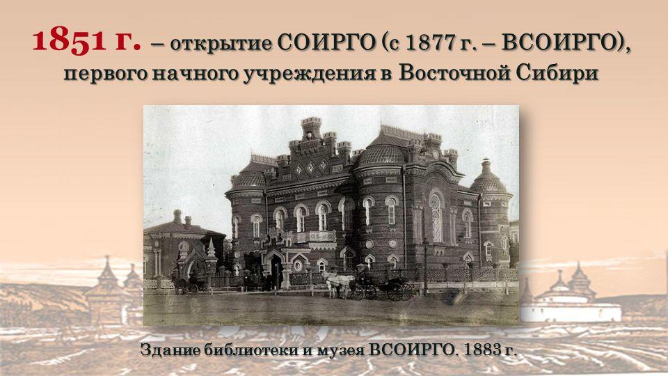– открытие СОИРГО (с 1877 г. – ВСОИРГО), первого начного учреждения в Восточной Сибири 1851 г.