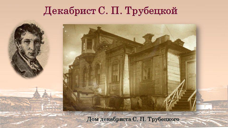 Дом декабриста С. П. Трубецкого Декабрист С. П. Трубецкой