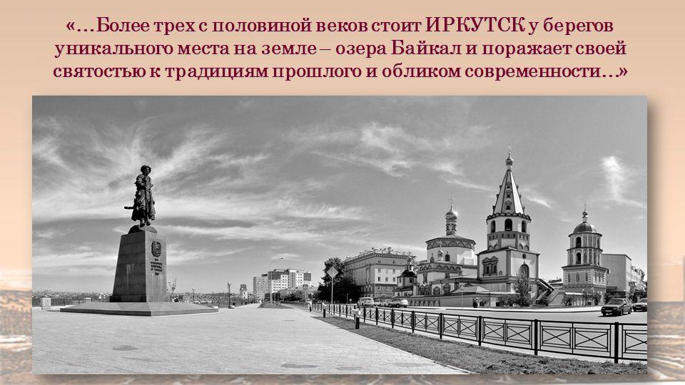 «…Более трех с половиной веков стоит ИРКУТСК у берегов уникального места на земле – озера Байкал и поражает своей святостью к традициям прошлого и обликом современности…»