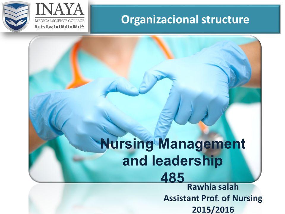 Organizacional structure Rawhia salah Assistant Prof. of Nursing 2015/2016 Nursing Management and leadership 485